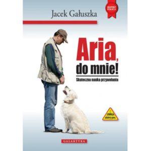 Książka ARIA , DO MNIE! Skuteczna sztuka przywołania